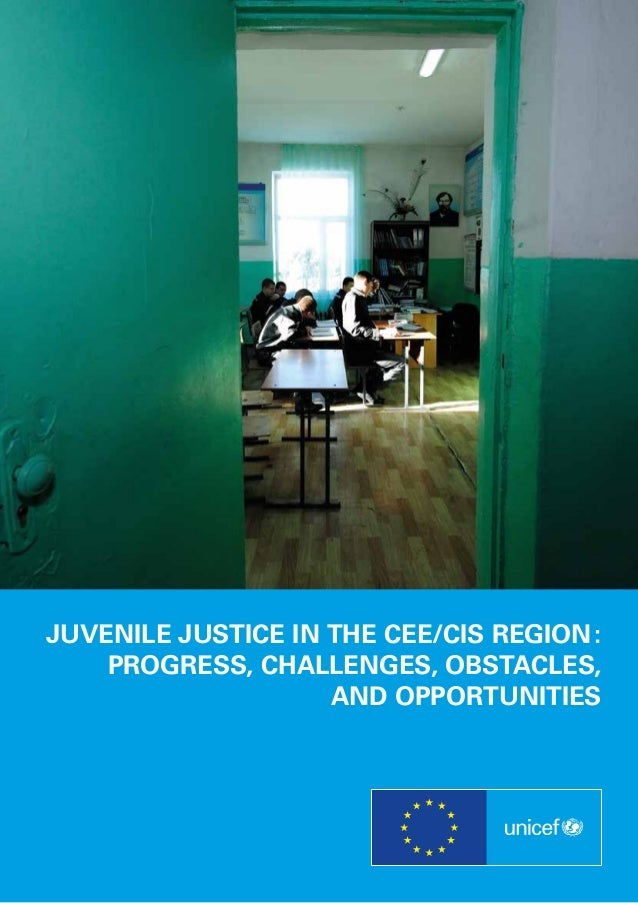JUVENILE JUSTICE IN THE CEE/CIS REGION : PROGRESS, CHALLENGES, OBSTACLES, AND OPPORTUNITIES