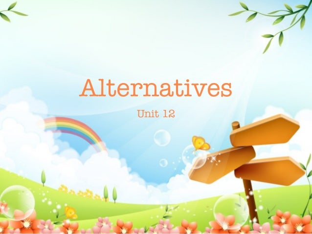Alternatives    Unit 12