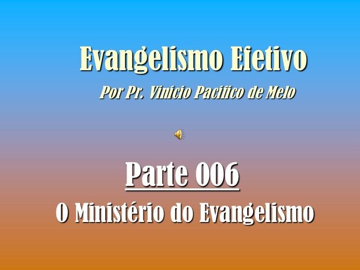 Evangelismo Efetivo    Por Pr. Vinicio Pacifico de Melo        Parte 006O Ministério do Evangelismo