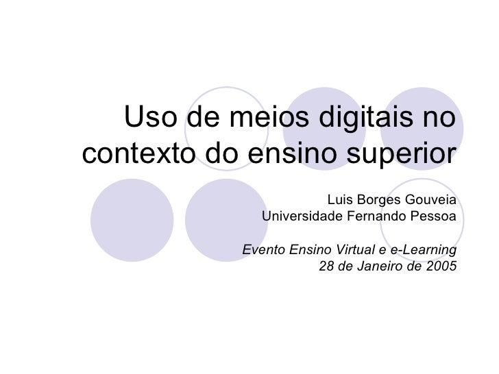Uso de meios digitais no contexto do ensino superior Luis Borges Gouveia Universidade Fernando Pessoa Evento Ensino Virtua...