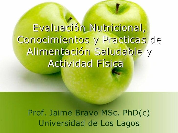 Evaluación Nutricional, Conocimientos y Practicas de Alimentación Saludable y Actividad Física  Prof. Jaime Bravo MSc. PhD...
