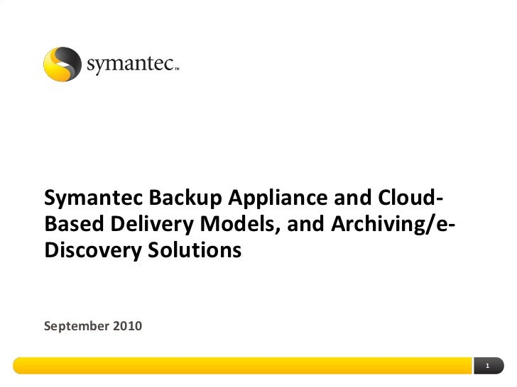 Symantec Backup Appliance and Cloud-Based Delivery Models, and Archiving/e-Discovery SolutionsSeptember 2010              ...