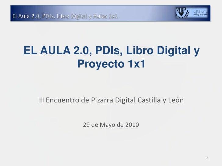 EL AULA 2.0, PDIs, Libro Digital y Proyecto 1x1 <br />III Encuentro de Pizarra Digital Castilla y León<br />29 de Mayo de ...
