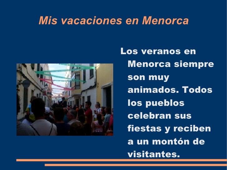 Mis vacaciones en Menorca <ul><li>Los veranos en Menorca siempre son muy animados. Todos los pueblos celebran sus fiestas ...