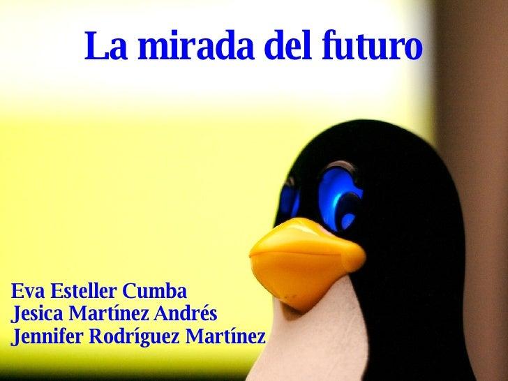 La mirada del futuro <ul><ul><li>Eva Esteller Cumba </li></ul></ul><ul><ul><li>Jesica Martínez Andrés </li></ul></ul><ul><...