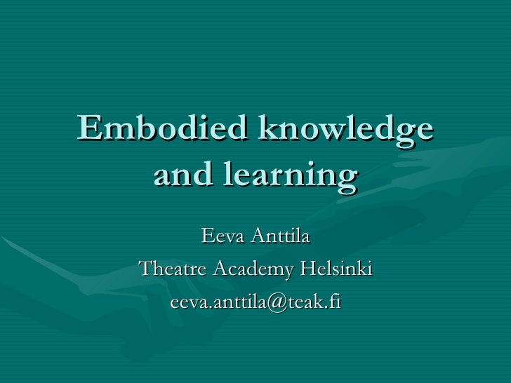 Embodied knowledge and learning Eeva Anttila Theatre Academy Helsinki [email_address]