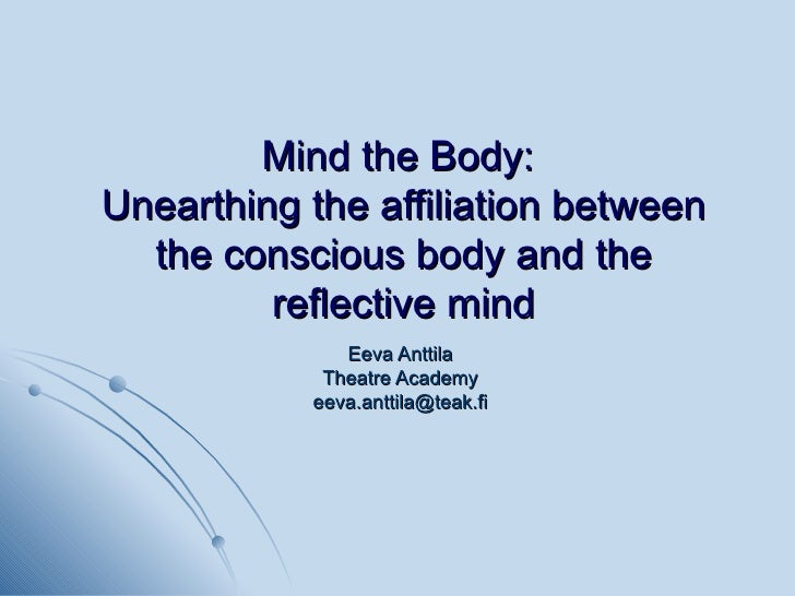 Mind the Body:  Unearthing the affiliation between the conscious body and the reflective mind Eeva Anttila Theatre Academy...