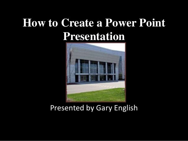 How to Create a Power Point       Presentation     Presented by Gary English