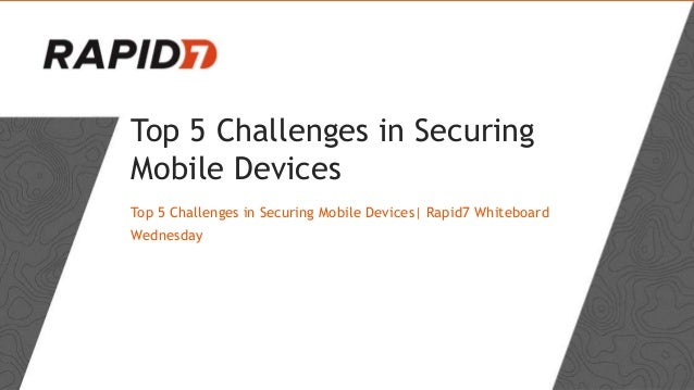 Top 5 Challenges in Securing Mobile Devices Top 5 Challenges in Securing Mobile Devices| Rapid7 Whiteboard Wednesday