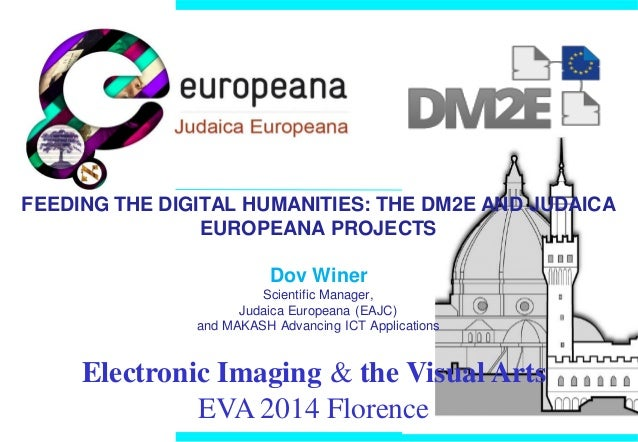 FEEDING THE DIGITAL HUMANITIES: THE DM2E AND JUDAICA EUROPEANA PROJECTS Dov Winer Scientific Manager, Judaica Europeana (E...
