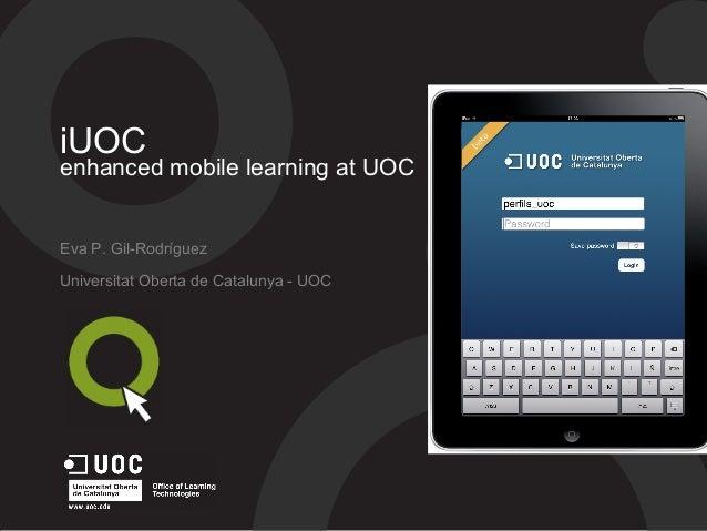 iUOC enhanced mobile learning at UOC Eva P. Gil-Rodríguez Universitat Oberta de Catalunya - UOC