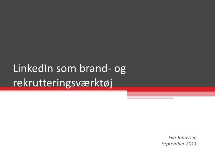 LinkedIn som brand- og rekrutteringsværktøj Eva Jonassen September 2011