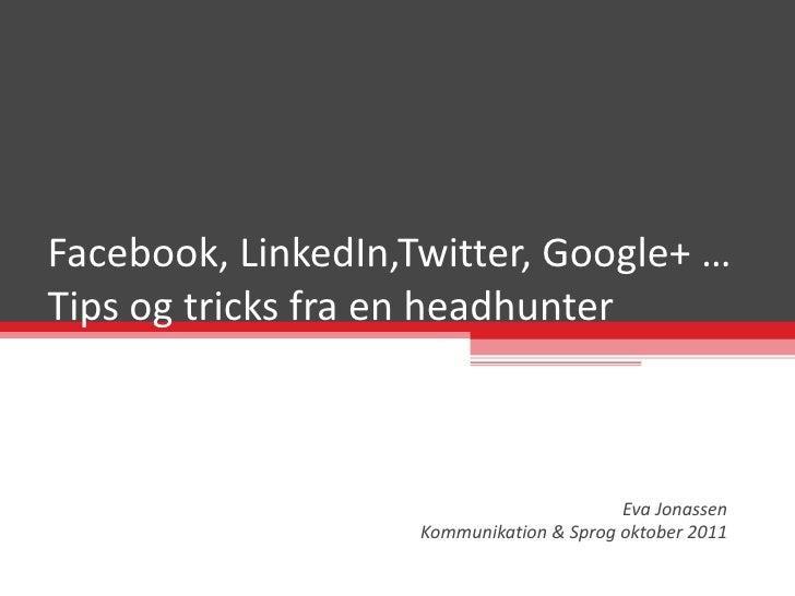 Facebook, LinkedIn,Twitter, Google+ … Tips og tricks fra en headhunter Eva Jonassen Kommunikation & Sprog oktober 2011