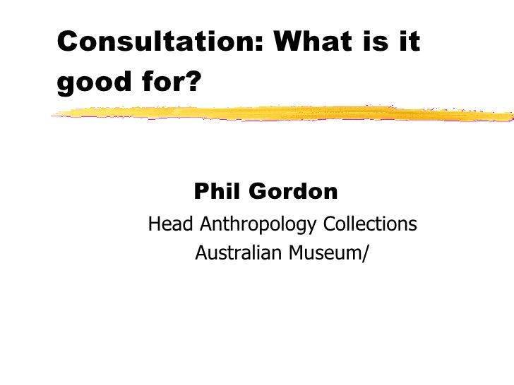 Consultation: What is it good for? <ul><li>Phil Gordon  </li></ul><ul><ul><li>Head Anthropology Collections </li></ul></ul...