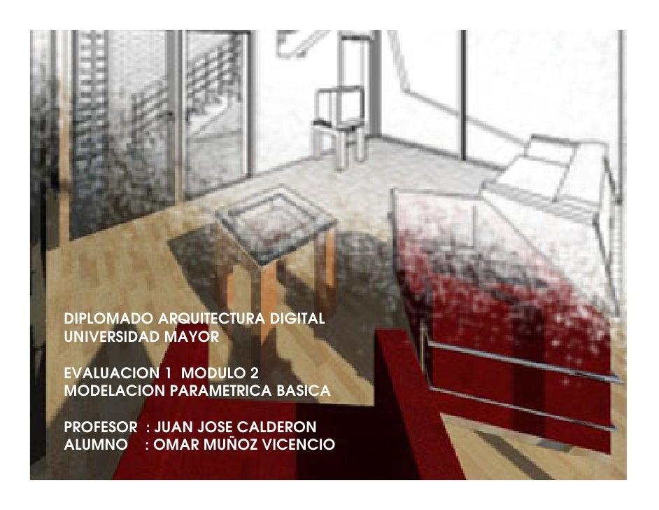 DIPLOMADO ARQUITECTURA DIGITAL UNIVERSIDAD MAYOR  EVALUACION 1 MODULO 2 MODELACION PARAMETRICA BASICA  PROFESOR : JUAN JOS...