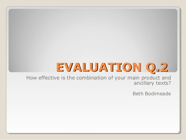 EVALUATION Q.2 How effective is the combination of your main product and ancillary texts? Beth Bodimeade