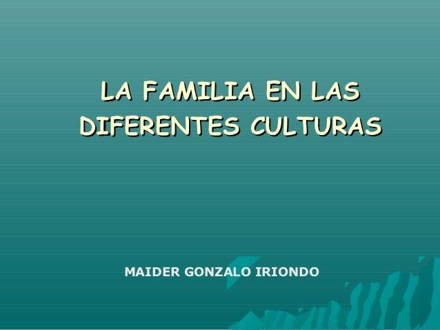 LA FAMILIA EN LASDIFERENTES CULTURAS  MAIDER GONZALO IRIONDO