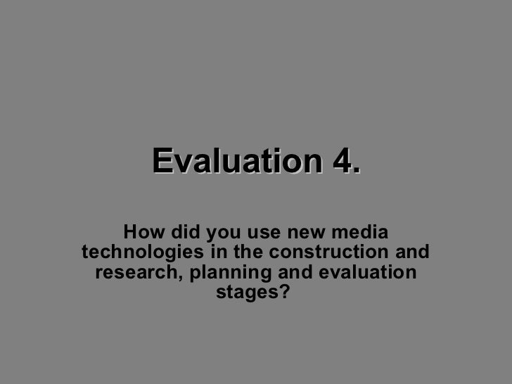Evaluation 4. How did you use new media technologies in the construction and research, planning and evaluation stages?