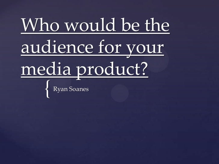 Who would be theaudience for yourmedia product?  {   Ryan Soanes