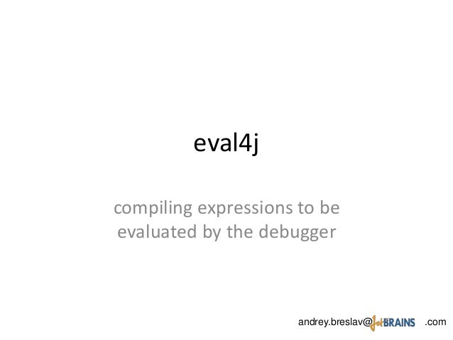 eval4j compiling expressions to be evaluated by the debugger andrey.breslav@ .com