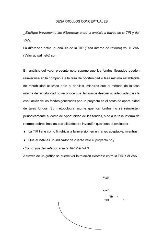 DESARROLLOS CONCEPTUALES _Explique brevemente las diferencias entre el análisis a través de la TIR y del VAN. La diferenci...