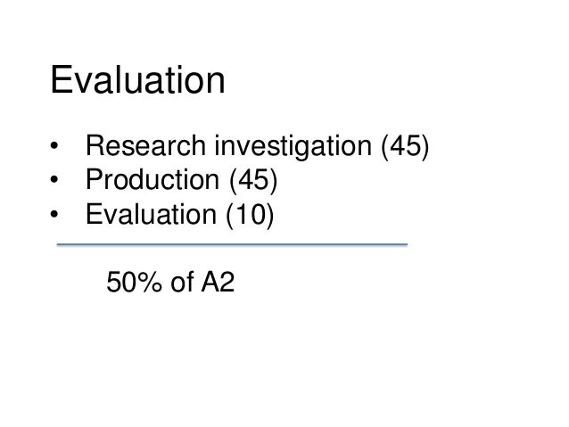 Evaluation • Research investigation (45) • Production (45) • Evaluation (10) 50% of A2