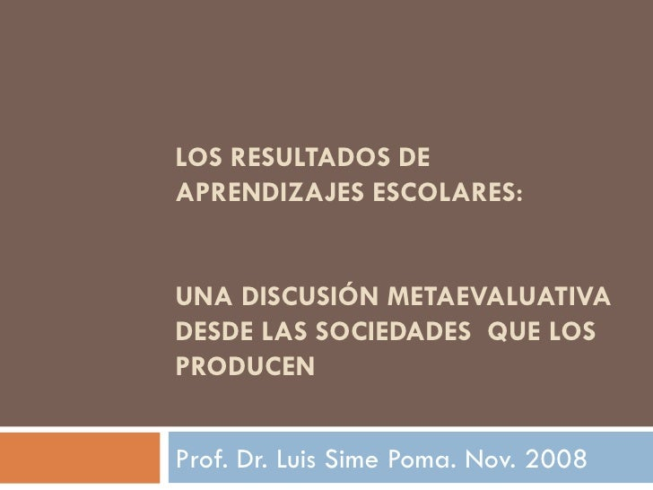 LOS RESULTADOS DE APRENDIZAJES ESCOLARES:  UNA DISCUSIÓN METAEVALUATIVA DESDE LAS SOCIEDADES  QUE LOS PRODUCEN Prof. Dr. L...