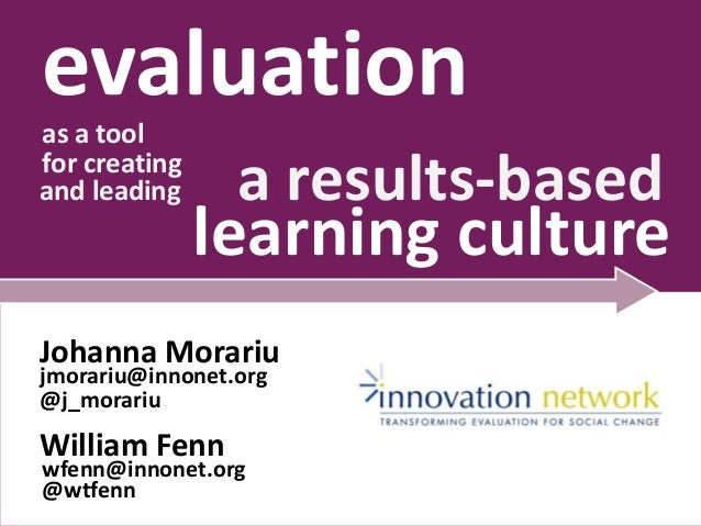 evaluation as a tool for creating and leading  a results-based  learning culture  Johanna Morariu jmorariu@innonet.org @j_...