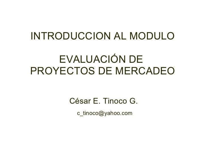 César E. Tinoco G. [email_address] INTRODUCCION AL MODULO EVALUACIÓN DE  PROYECTOS DE MERCADEO