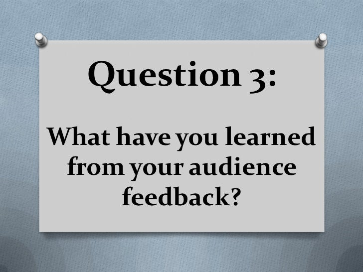 Question 3:What have you learned from your audience     feedback?
