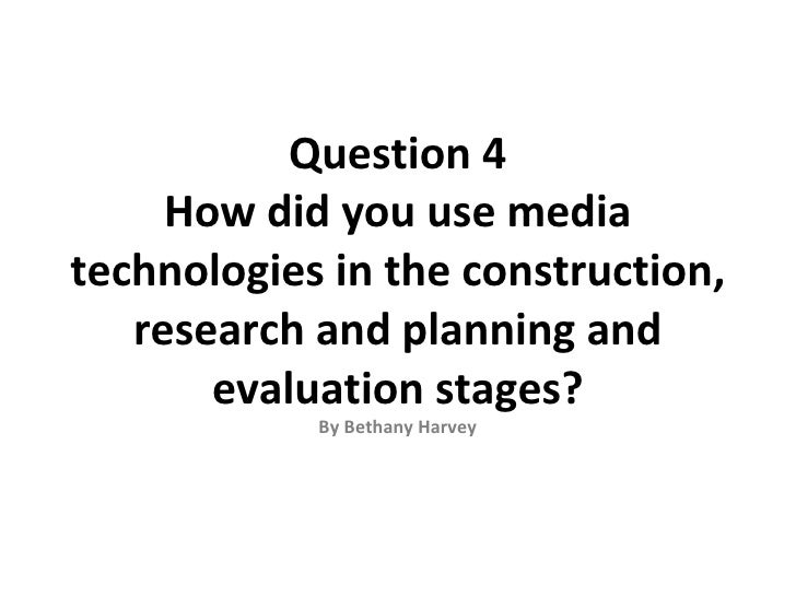 Question 4     How did you use mediatechnologies in the construction,   research and planning and       evaluation stages?...