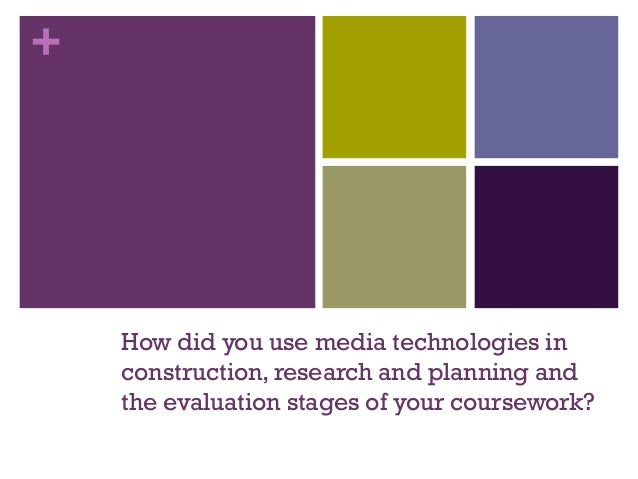 + How did you use media technologies in construction, research and planning and the evaluation stages of your coursework?