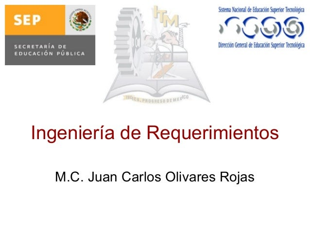 Ingeniería de Requerimientos M.C. Juan Carlos Olivares Rojas