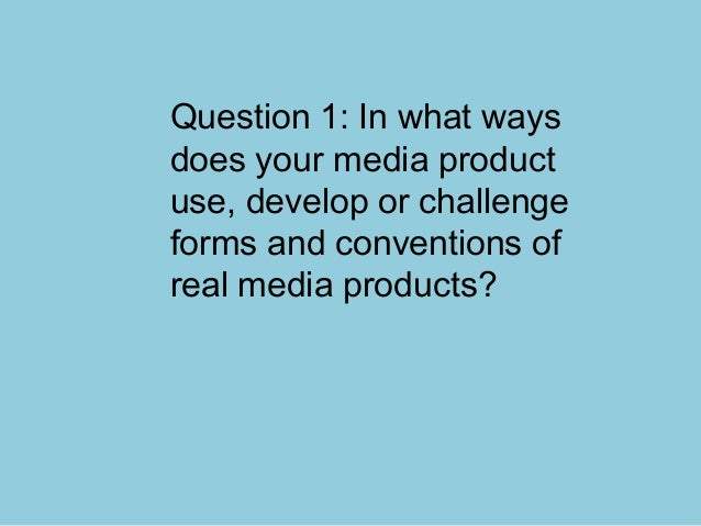 Question 1: In what waysdoes your media productuse, develop or challengeforms and conventions ofreal media products?