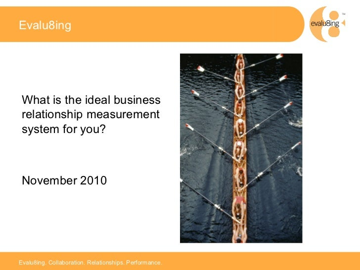 Evalu8ing What is the ideal business relationship measurement system for you? November 2010                               ...