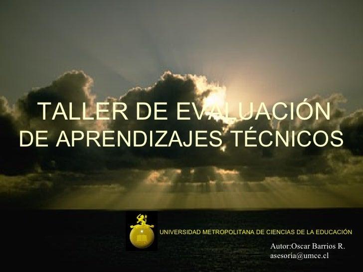 TALLER DE EVALUACIÓN DE APRENDIZAJES TÉCNICOS UNIVERSIDAD METROPOLITANA DE CIENCIAS DE LA EDUCACIÓN Autor:Oscar Barrios R....
