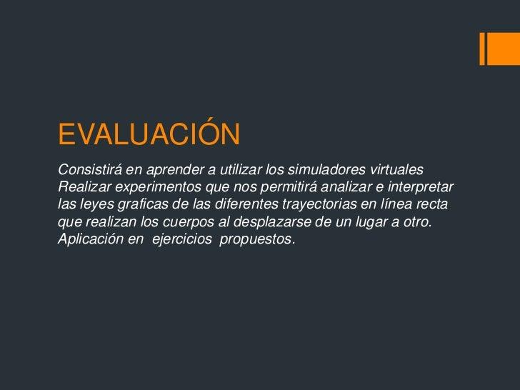 EVALUACIÓNConsistirá en aprender a utilizar los simuladores virtualesRealizar experimentos que nos permitirá analizar e in...