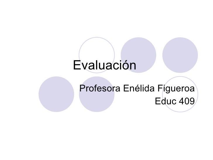 Evaluaci ón  Profesora En élida Figueroa Educ 409