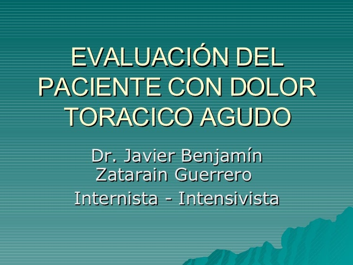 EVALUACIÓN DEL PACIENTE CON DOLOR TORACICO AGUDO Dr. Javier Benjamín Zatarain Guerrero  Internista - Intensivista
