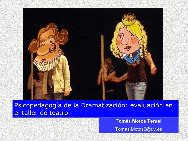 Tom ás Motos Teruel Tomas.Motos @uv.es Psicopedagogía de la Dramatización: evaluación en el taller de teatro