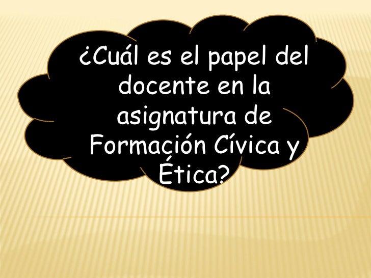 <ul><ul><li>¿Cuál es el papel del docente en la asignatura de Formación Cívica y Ética? </li></ul></ul>