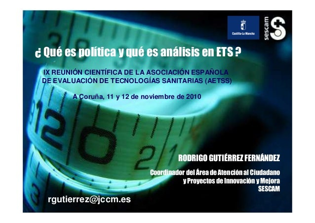 rgutierrez@jccm.es ¿ Qué es política y qué es análisis en ETS ? IX REUNIÓN CIENTÍFICA DE LA ASOCIACIÓN ESPAÑOLA DE EVALUAC...