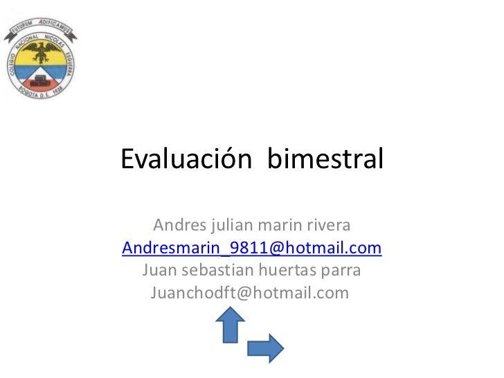 Evaluación bimestral   Andres julian marin riveraAndresmarin_9811@hotmail.com  Juan sebastian huertas parra   Juanchodft@h...
