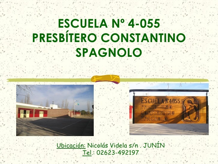 ESCUELA Nº 4-055 PRESBÍTERO CONSTANTINO SPAGNOLO Ubicación:  Nicolás Videla s/n . JUNÍN Tel .: 02623-492197