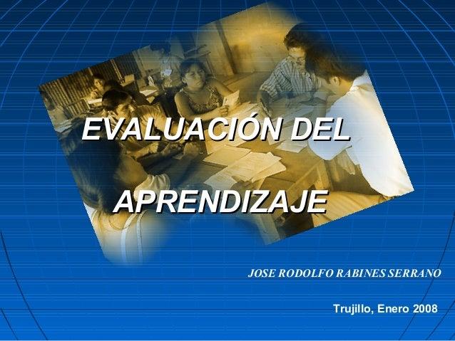 EVALUACIÓN DEL APRENDIZAJE        JOSE RODOLFO RABINES SERRANO                    Trujillo, Enero 2008