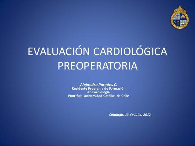 EVALUACIÓN CARDIOLÓGICA PREOPERATORIA Alejandro Paredes C. Residente Programa de Formación en Cardiología Pontificia Unive...