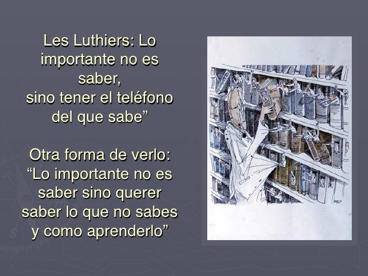 """Les Luthiers: Lo   importante no es         saber,  sino tener el teléfono     del que sabe""""             Otra forma de ..."""