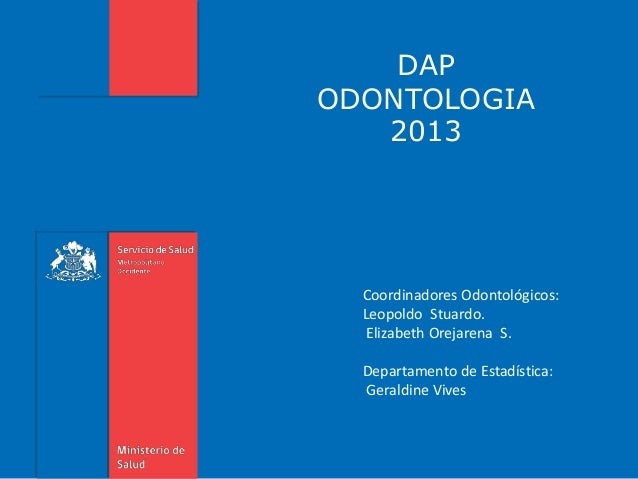 DAP ODONTOLOGIA 2013 Coordinadores Odontológicos: Leopoldo Stuardo. Elizabeth Orejarena S. Departamento de Estadística: Ge...