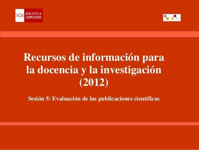 Recursos de información parala docencia y la investigación           (2012)Sesión 5: Evaluación de las publicaciones cient...