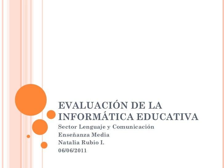 EVALUACIÓN DE LA INFORMÁTICA EDUCATIVA Sector Lenguaje y Comunicación  Enseñanza Media Natalia Rubio I. 06/06/2011